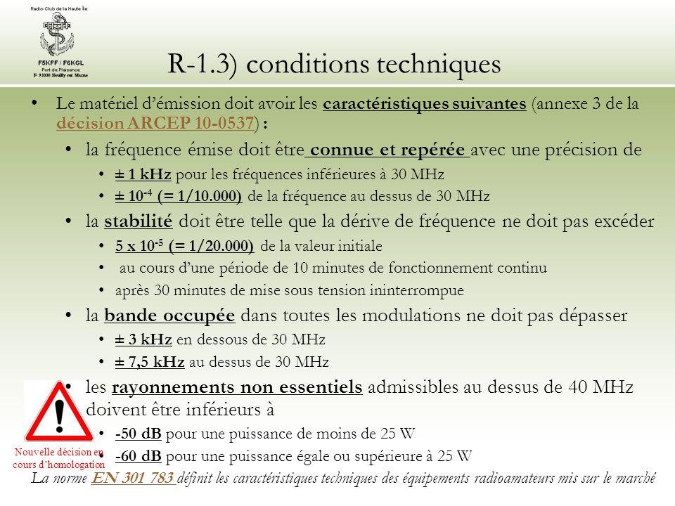 R-1.3) conditions techniques La station doit être équipée des matériels et instruments de mesure suivants (article 4-b de la décision ARCEP 10-0537) :décision ARCEP 10-0537 un indicateur de la puissance fournie à l antenne (wattmètre) un indicateur du rapport dondes stationnaires (ROS-mètre, aussi appelé réflectomètre) une charge non rayonnante le filtrage de l alimentation de l émetteur est obligatoire.