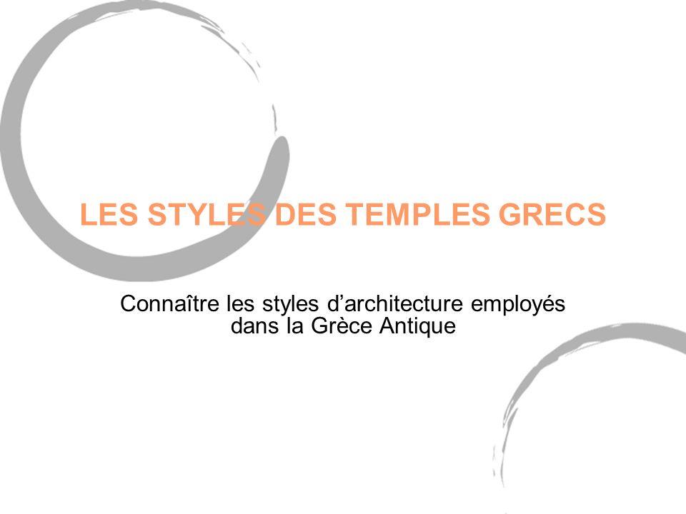 LES STYLES DES TEMPLES GRECS Connaître les styles darchitecture employés dans la Grèce Antique