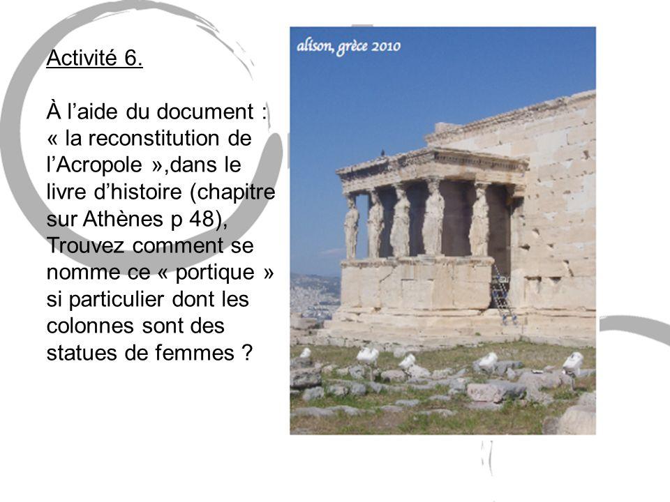 Activité 6. À laide du document : « la reconstitution de lAcropole »,dans le livre dhistoire (chapitre sur Athènes p 48), Trouvez comment se nomme ce