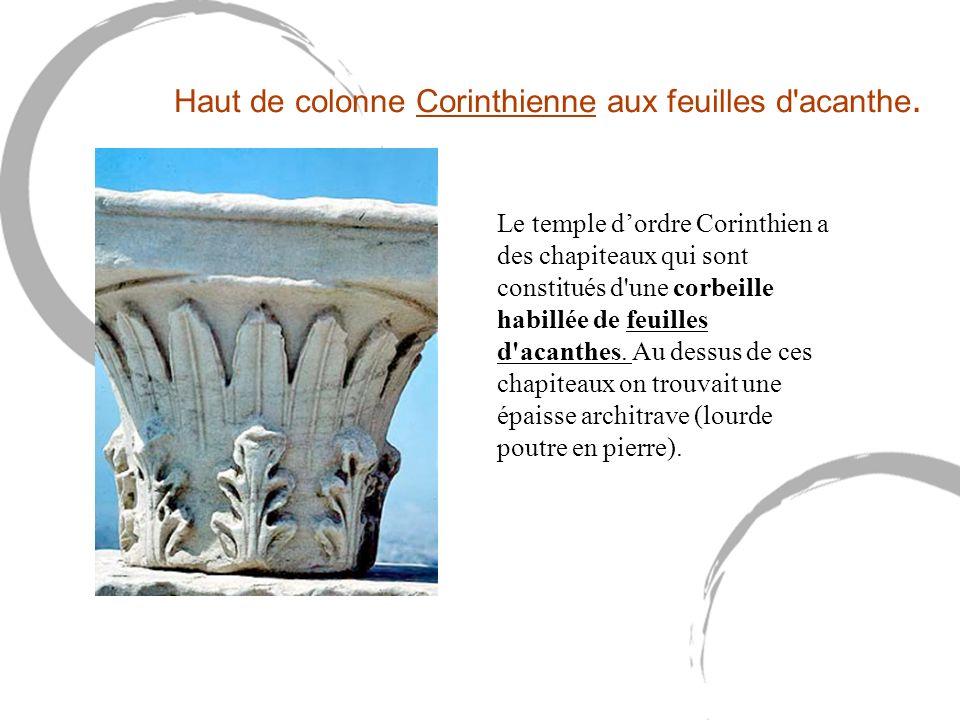 Le temple dordre Corinthien a des chapiteaux qui sont constitués d'une corbeille habillée de feuilles d'acanthes. Au dessus de ces chapiteaux on trouv