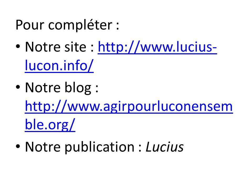 Pour compléter : Notre site : http://www.lucius- lucon.info/http://www.lucius- lucon.info/ Notre blog : http://www.agirpourluconensem ble.org/ http://