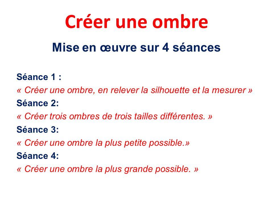 Créer une ombre Mise en œuvre sur 4 séances Séance 1 : « Créer une ombre, en relever la silhouette et la mesurer » Séance 2: « Créer trois ombres de trois tailles différentes.