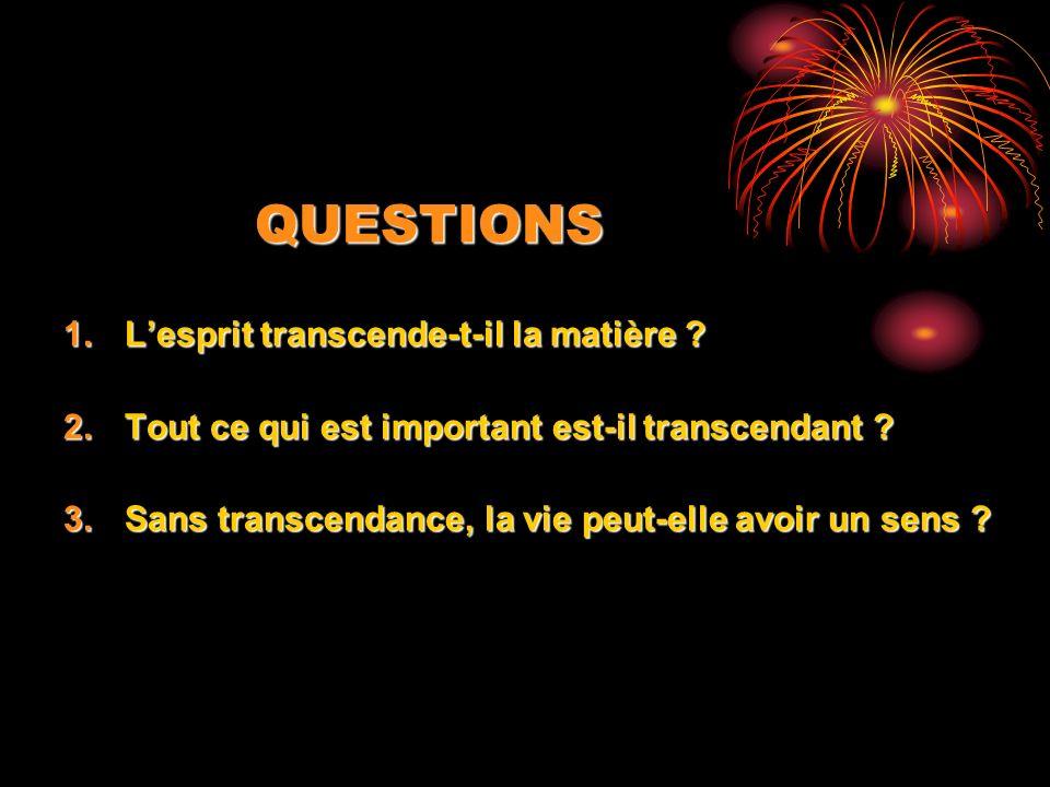 QUESTIONS 1.Lesprit transcende-t-il la matière .2.Tout ce qui est important est-il transcendant .