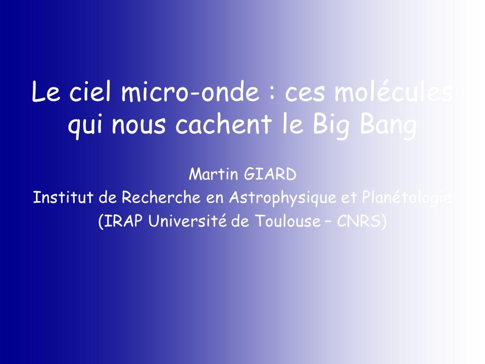 Le ciel micro-onde : ces molécules qui nous cachent le Big Bang Martin GIARD Institut de Recherche en Astrophysique et Planétologie (IRAP Université d