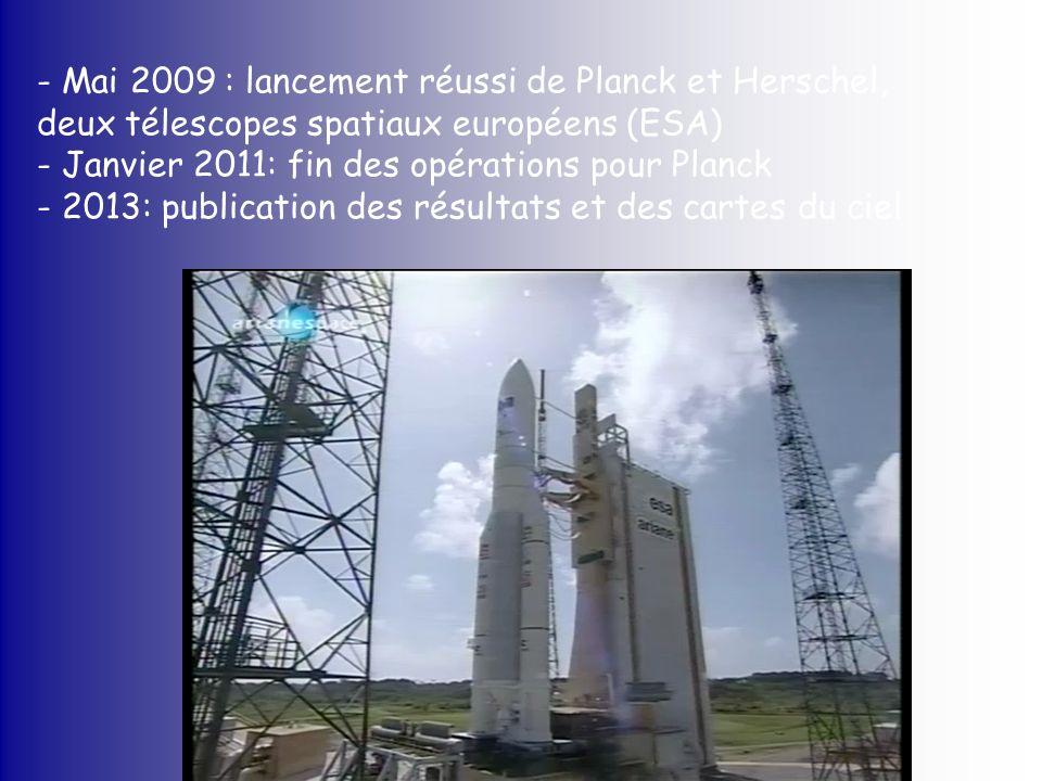 - Mai 2009 : lancement réussi de Planck et Herschel, deux télescopes spatiaux européens (ESA) - Janvier 2011: fin des opérations pour Planck - 2013: p