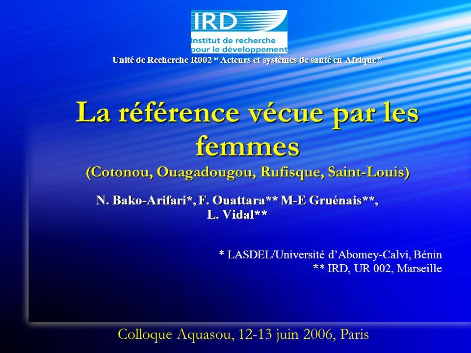 Unité de Recherche R002 Acteurs et systèmes de santé en Afrique La référence vécue par les femmes (Cotonou, Ouagadougou, Rufisque, Saint-Louis) N. Bak