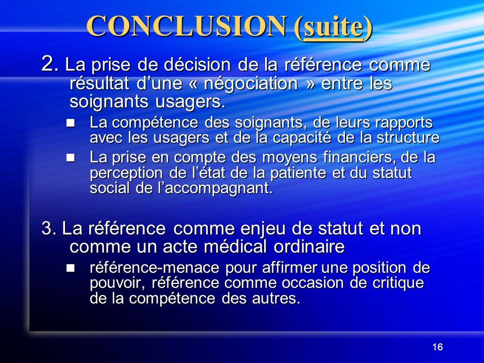 16 CONCLUSION (suite) 2. La prise de décision de la référence comme résultat dune « négociation » entre les soignants usagers. La compétence des soign