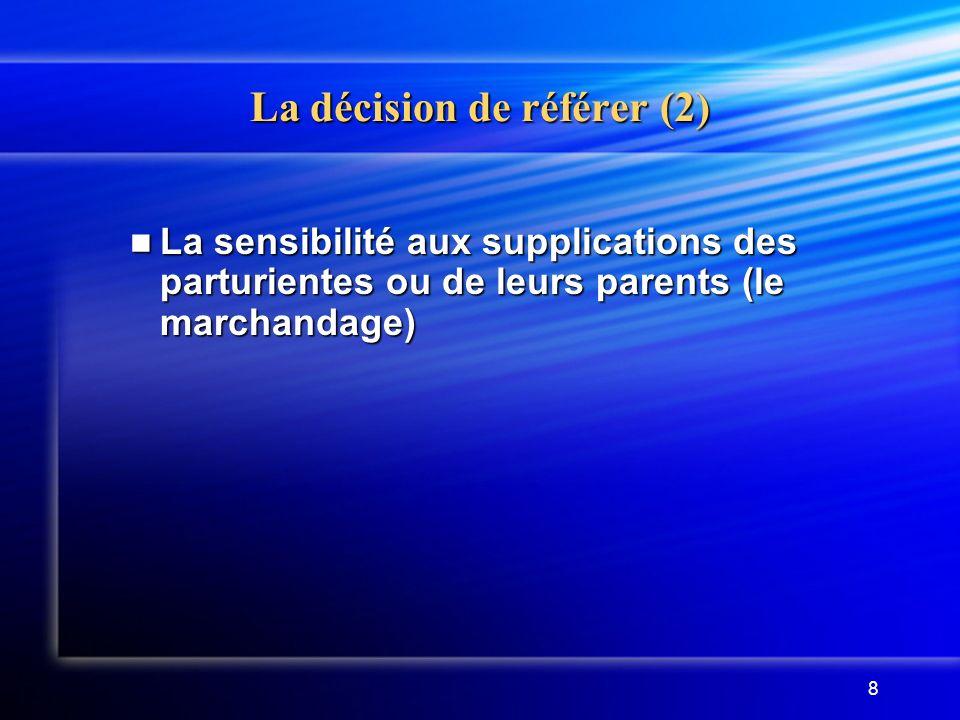 8 La décision de référer (2) La sensibilité aux supplications des parturientes ou de leurs parents (le marchandage) La sensibilité aux supplications d