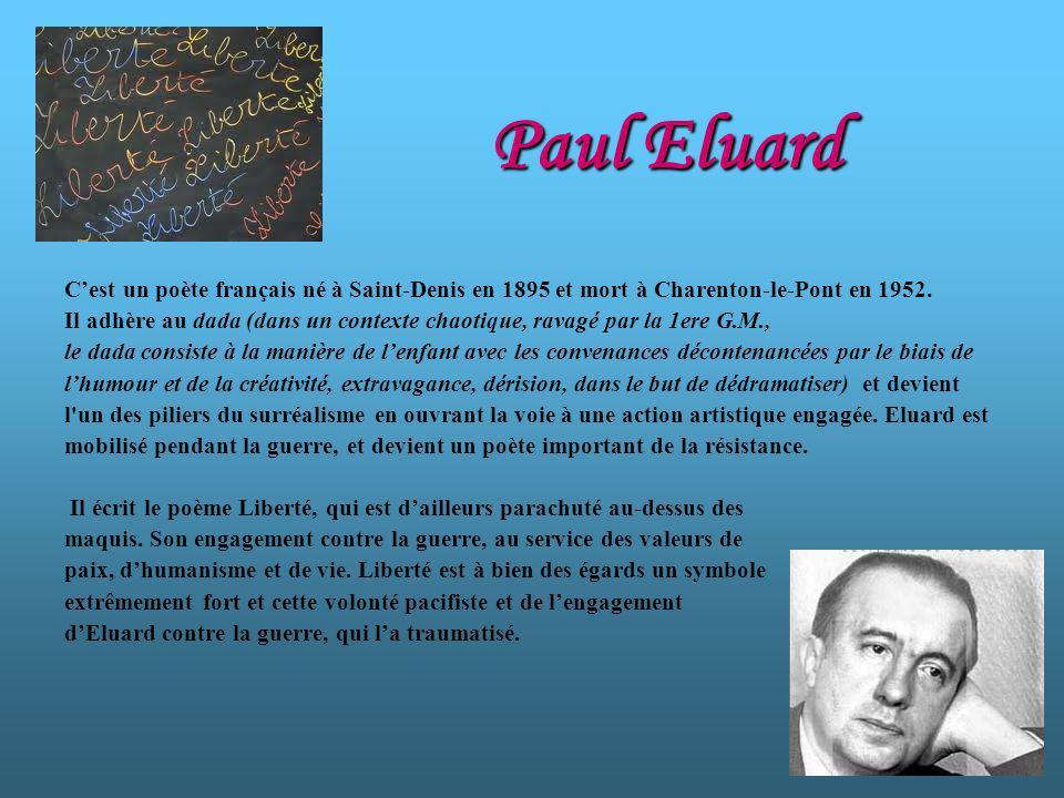 Paul Eluard Cest un poète français né à Saint-Denis en 1895 et mort à Charenton-le-Pont en 1952. Il adhère au dada (dans un contexte chaotique, ravagé