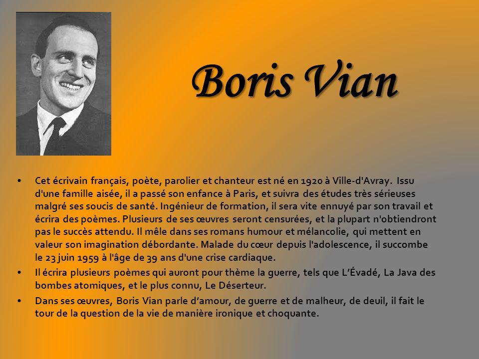 Boris Vian Cet écrivain français, poète, parolier et chanteur est né en 1920 à Ville-d'Avray. Issu d'une famille aisée, il a passé son enfance à Paris