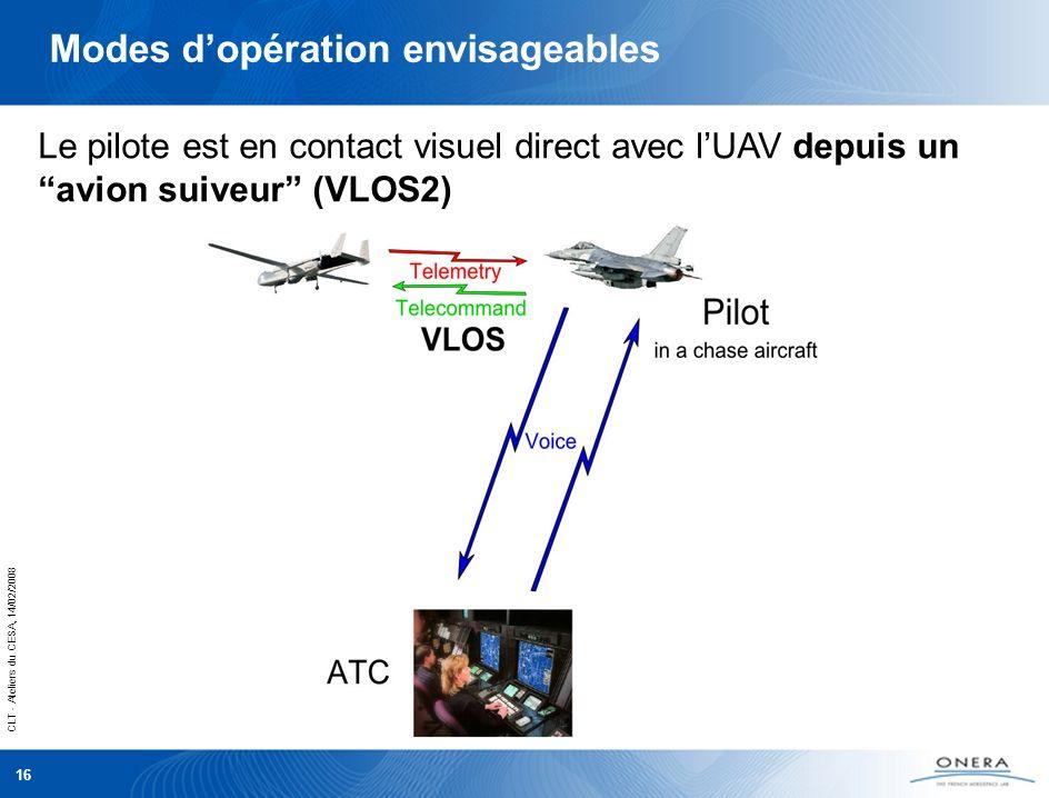 CLT - Ateliers du CESA, 14/02/2008 16 Le pilote est en contact visuel direct avec lUAV depuis un avion suiveur (VLOS2) Modes dopération envisageables