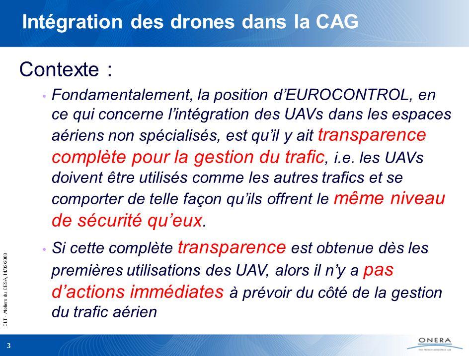 CLT - Ateliers du CESA, 14/02/2008 3 Intégration des drones dans la CAG Contexte : Fondamentalement, la position dEUROCONTROL, en ce qui concerne lintégration des UAVs dans les espaces aériens non spécialisés, est quil y ait transparence complète pour la gestion du trafic, i.e.