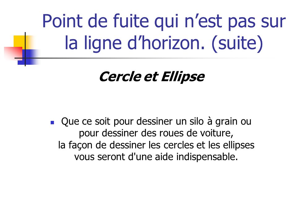 Point de fuite qui nest pas sur la ligne dhorizon. (suite) Cercle et Ellipse Que ce soit pour dessiner un silo à grain ou pour dessiner des roues de v