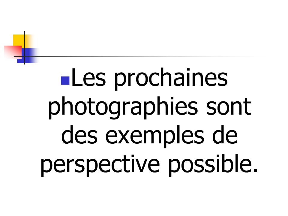 Les prochaines photographies sont des exemples de perspective possible.