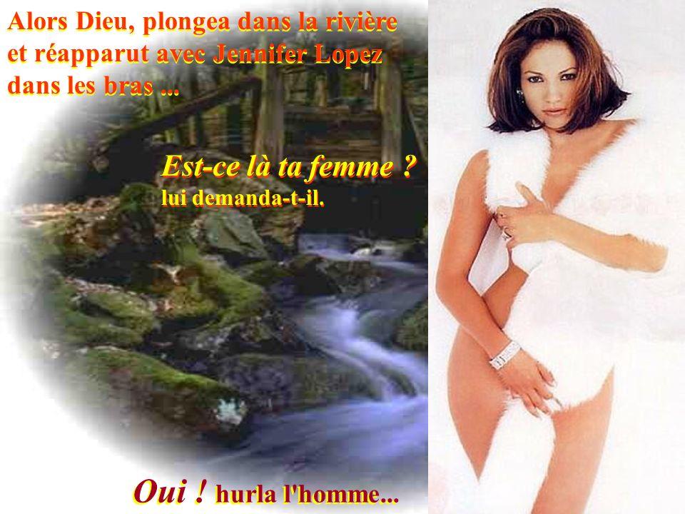 Alors Dieu, plongea dans la rivière et réapparut avec Jennifer Lopez dans les bras...