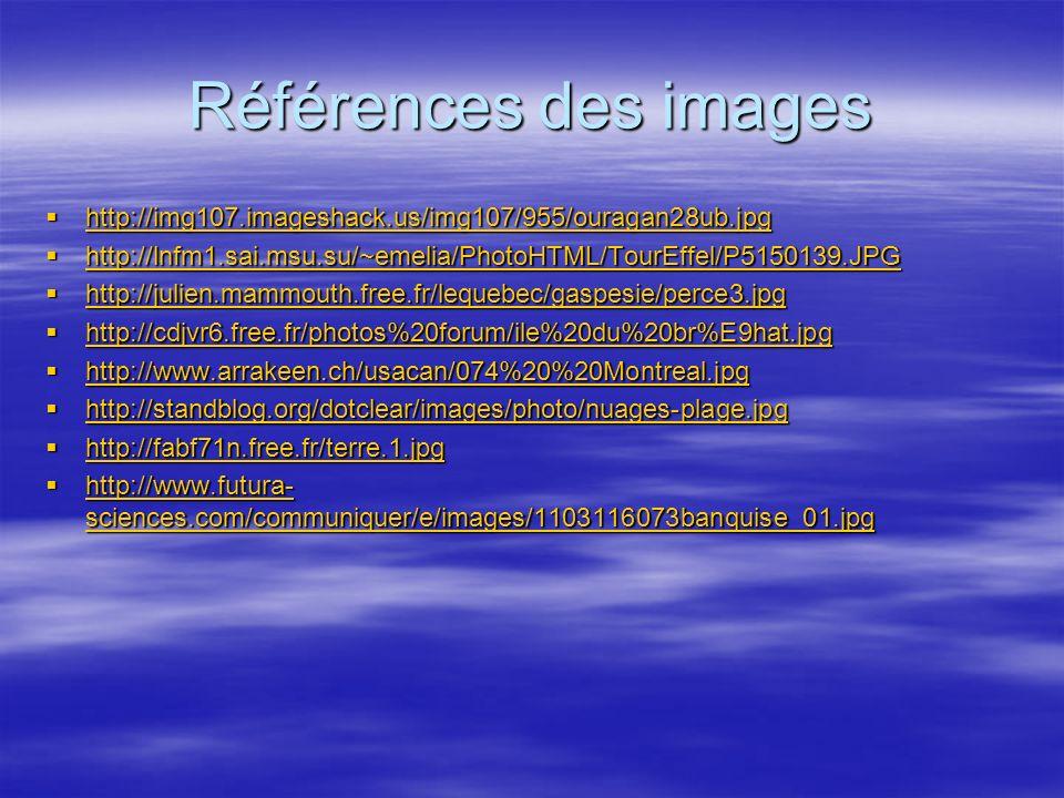 Références des images http://img107.imageshack.us/img107/955/ouragan28ub.jpg http://img107.imageshack.us/img107/955/ouragan28ub.jpg http://img107.imageshack.us/img107/955/ouragan28ub.jpg http://lnfm1.sai.msu.su/~emelia/PhotoHTML/TourEffel/P5150139.JPG http://lnfm1.sai.msu.su/~emelia/PhotoHTML/TourEffel/P5150139.JPG http://lnfm1.sai.msu.su/~emelia/PhotoHTML/TourEffel/P5150139.JPG http://julien.mammouth.free.fr/lequebec/gaspesie/perce3.jpg http://julien.mammouth.free.fr/lequebec/gaspesie/perce3.jpg http://julien.mammouth.free.fr/lequebec/gaspesie/perce3.jpg http://cdjvr6.free.fr/photos%20forum/ile%20du%20br%E9hat.jpg http://cdjvr6.free.fr/photos%20forum/ile%20du%20br%E9hat.jpg http://cdjvr6.free.fr/photos%20forum/ile%20du%20br%E9hat.jpg http://www.arrakeen.ch/usacan/074%20%20Montreal.jpg http://www.arrakeen.ch/usacan/074%20%20Montreal.jpg http://www.arrakeen.ch/usacan/074%20%20Montreal.jpg http://standblog.org/dotclear/images/photo/nuages-plage.jpg http://standblog.org/dotclear/images/photo/nuages-plage.jpg http://standblog.org/dotclear/images/photo/nuages-plage.jpg http://fabf71n.free.fr/terre.1.jpg http://fabf71n.free.fr/terre.1.jpg http://fabf71n.free.fr/terre.1.jpg http://www.futura- sciences.com/communiquer/e/images/1103116073banquise_01.jpg http://www.futura- sciences.com/communiquer/e/images/1103116073banquise_01.jpg http://www.futura- sciences.com/communiquer/e/images/1103116073banquise_01.jpg http://www.futura- sciences.com/communiquer/e/images/1103116073banquise_01.jpg