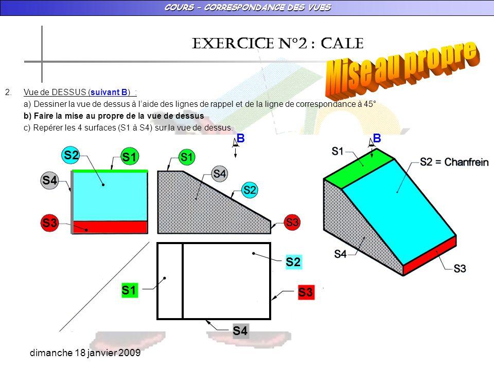 COURS – CORRESPONDANCE DES VUES dimanche 18 janvier 2009 EXERCICE N°2 : CALE 2.Vue de DESSUS (suivant B) : a) Dessiner la vue de dessus à laide des li