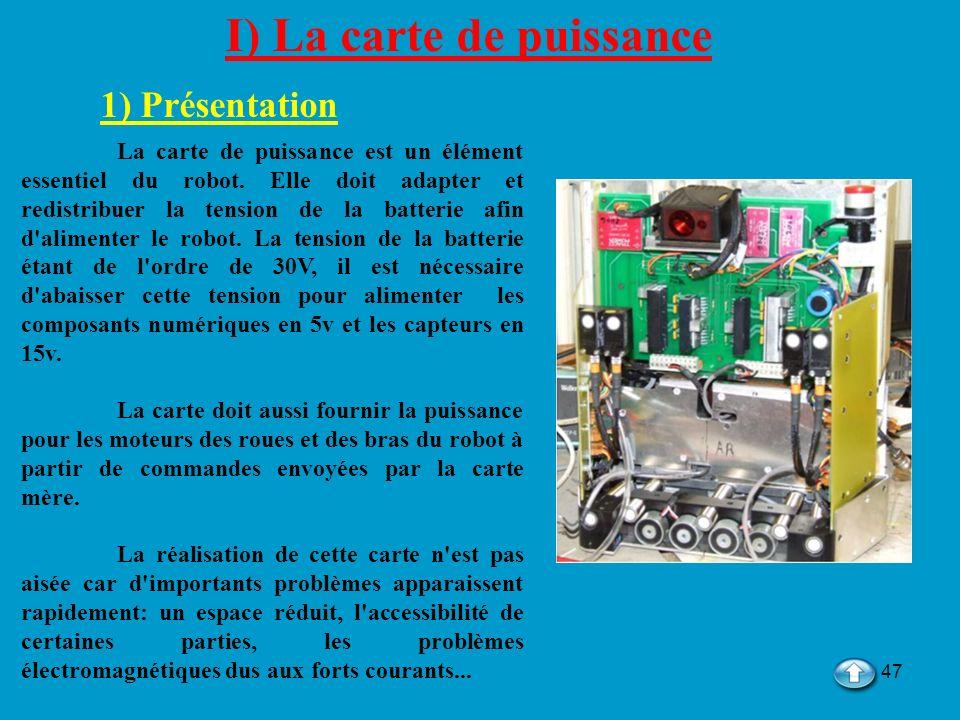 47 I) La carte de puissance 1) Présentation La carte de puissance est un élément essentiel du robot. Elle doit adapter et redistribuer la tension de l