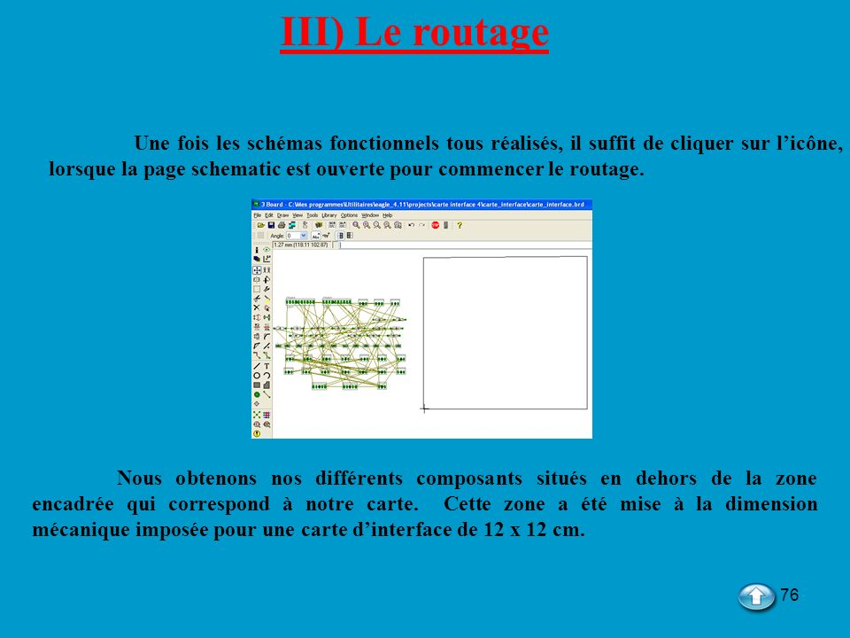 76 III) Le routage Une fois les schémas fonctionnels tous réalisés, il suffit de cliquer sur licône, lorsque la page schematic est ouverte pour commen