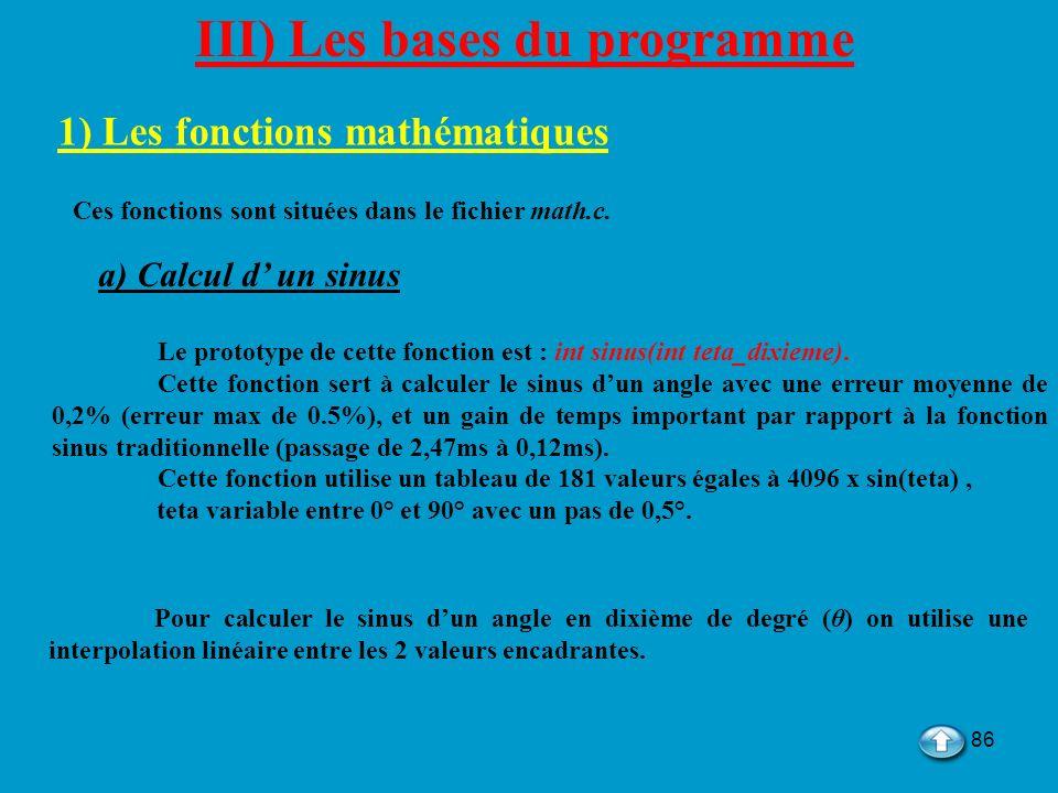 86 III) Les bases du programme 1) Les fonctions mathématiques Ces fonctions sont situées dans le fichier math.c. a) Calcul d un sinus Le prototype de
