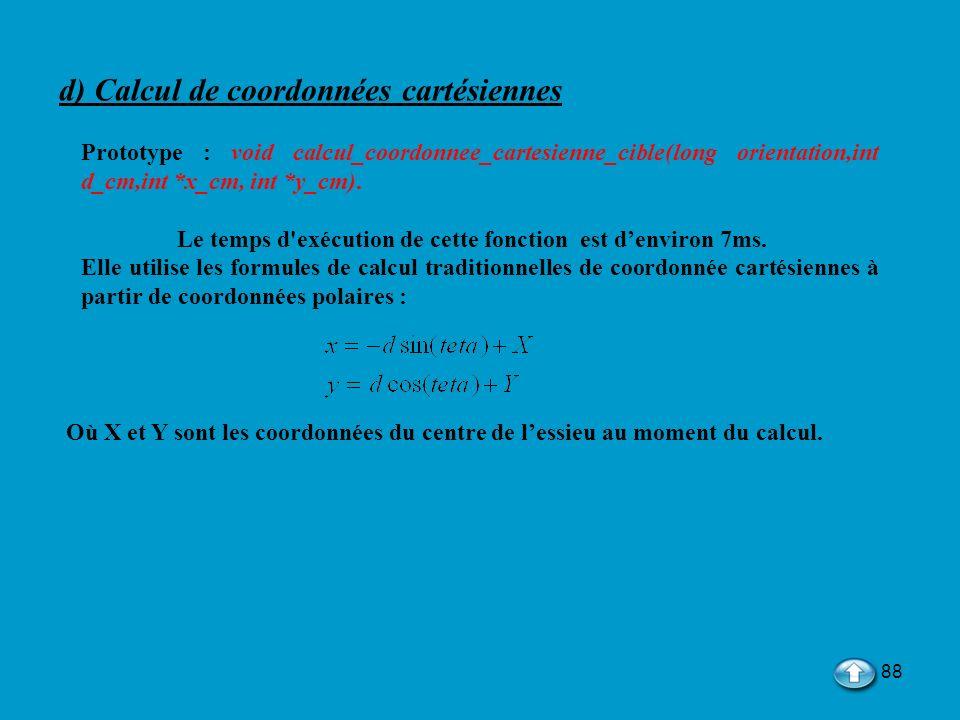 88 d) Calcul de coordonnées cartésiennes Prototype : void calcul_coordonnee_cartesienne_cible(long orientation,int d_cm,int *x_cm, int *y_cm). Le temp