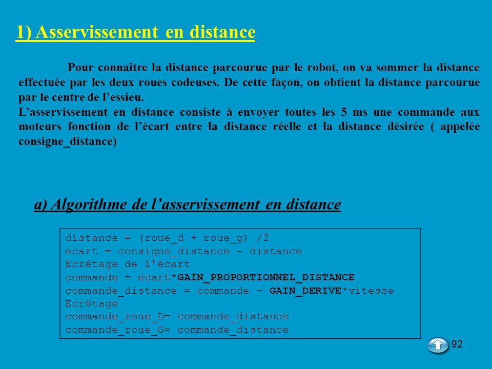 92 1) Asservissement en distance Pour connaître la distance parcourue par le robot, on va sommer la distance effectuée par les deux roues codeuses. De