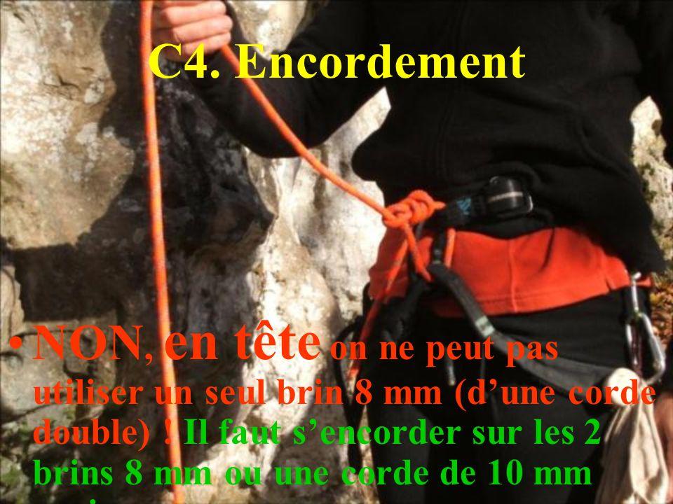 C4. Encordement NON, en tête on ne peut pas utiliser un seul brin 8 mm (dune corde double) ! Il faut sencorder sur les 2 brins 8 mm ou une corde de 10