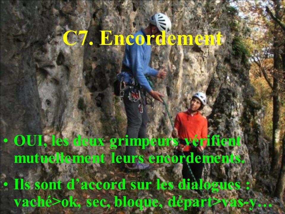 C7. Encordement OUI, les deux grimpeurs vérifient mutuellement leurs encordements. Ils sont daccord sur les dialogues : vaché>ok, sec, bloque, départ>