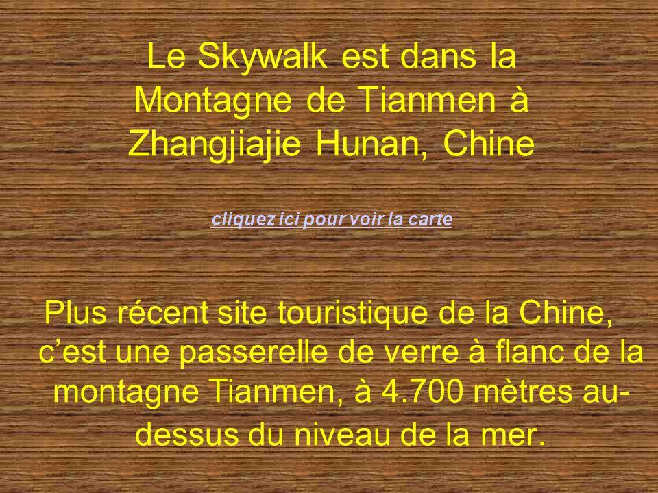 Le Skywalk est dans la Montagne de Tianmen à Zhangjiajie Hunan, Chine cliquez ici pour voir la carte cliquez ici pour voir la carte Plus récent site touristique de la Chine, cest une passerelle de verre à flanc de la montagne Tianmen, à 4.700 mètres au- dessus du niveau de la mer.