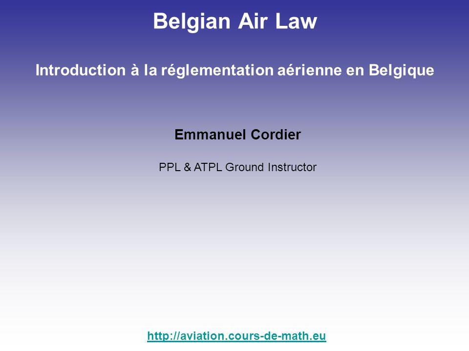 Emmanuel Cordier PPL & ATPL Ground Instructor http://aviation.cours-de-math.eu Belgian Air Law Introduction à la réglementation aérienne en Belgique