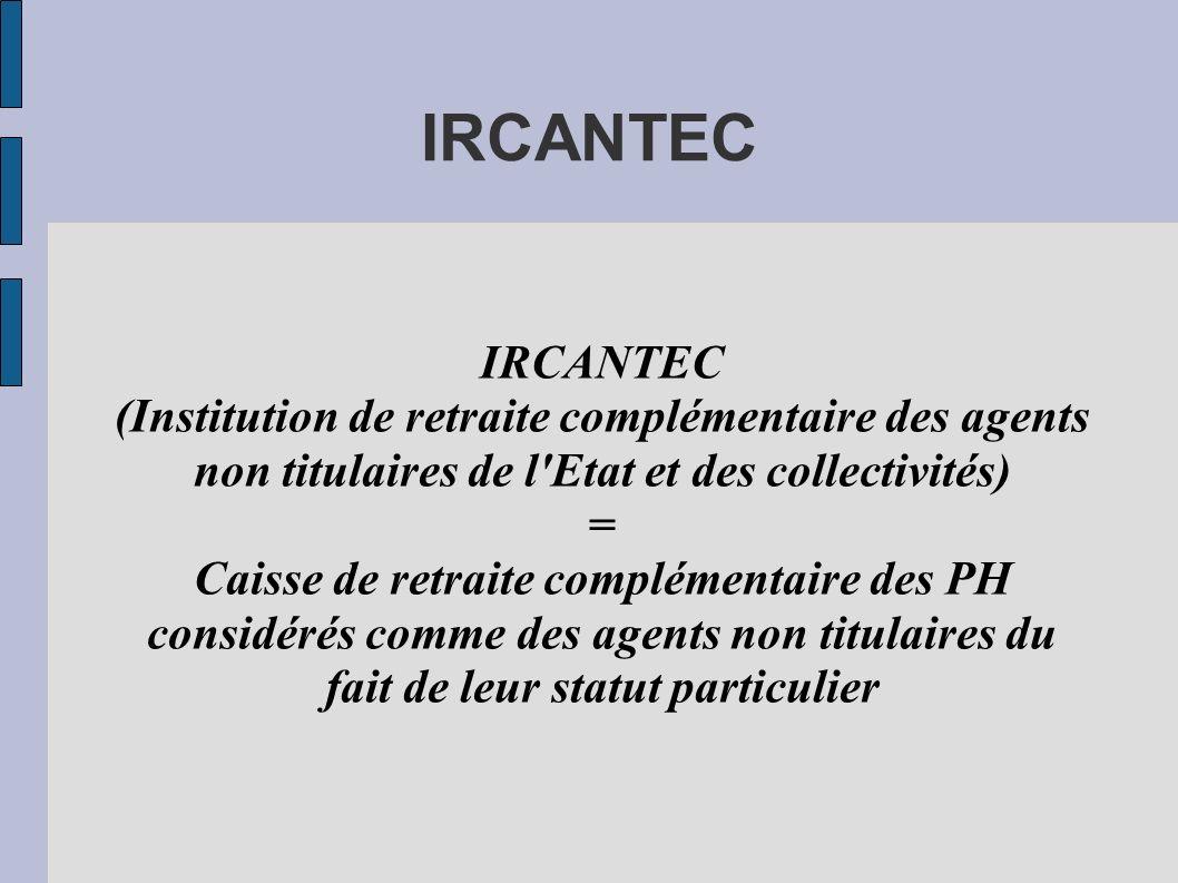 IRCANTEC (Institution de retraite complémentaire des agents non titulaires de l'Etat et des collectivités) = Caisse de retraite complémentaire des PH