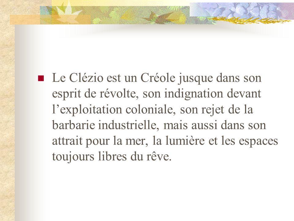 Le Clézio est un Créole jusque dans son esprit de révolte, son indignation devant lexploitation coloniale, son rejet de la barbarie industrielle, mais