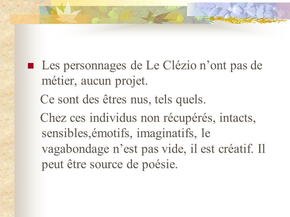 Les personnages de Le Clézio nont pas de métier, aucun projet. Ce sont des êtres nus, tels quels. Chez ces individus non récupérés, intacts, sensibles