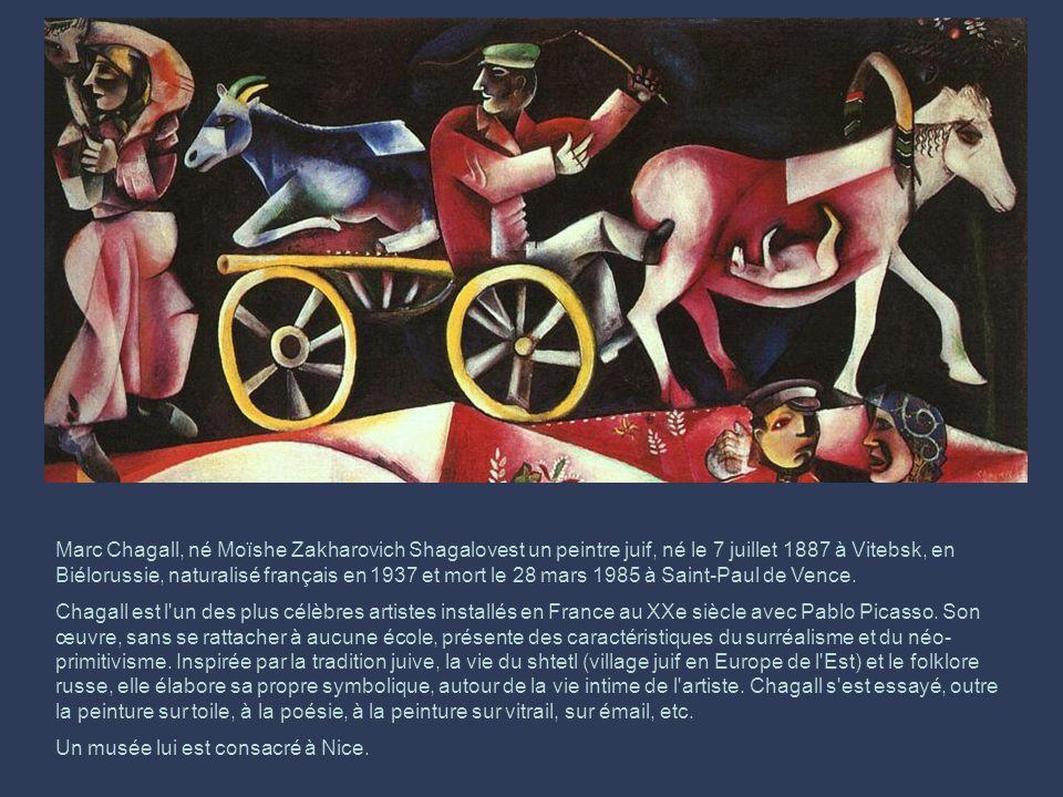 Marc Chagall, né Moïshe Zakharovich Shagalovest un peintre juif, né le 7 juillet 1887 à Vitebsk, en Biélorussie, naturalisé français en 1937 et mort le 28 mars 1985 à Saint-Paul de Vence.