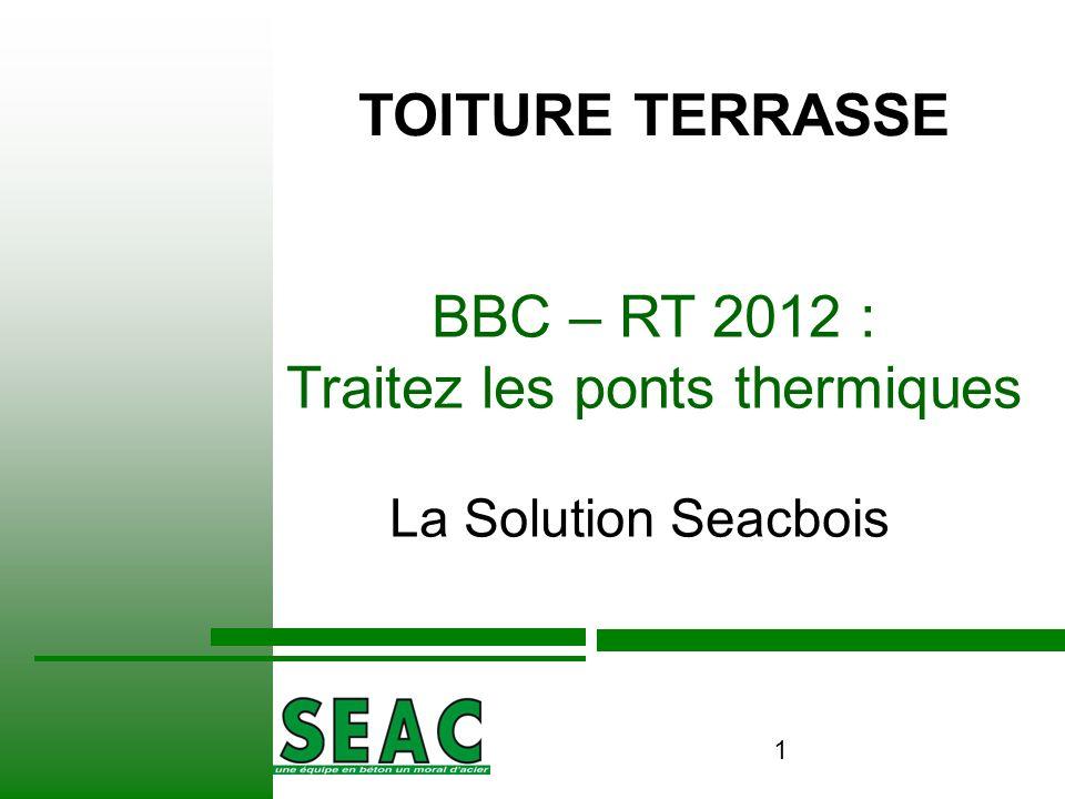1 BBC – RT 2012 : Traitez les ponts thermiques La Solution Seacbois / TOITURE TERRASSE
