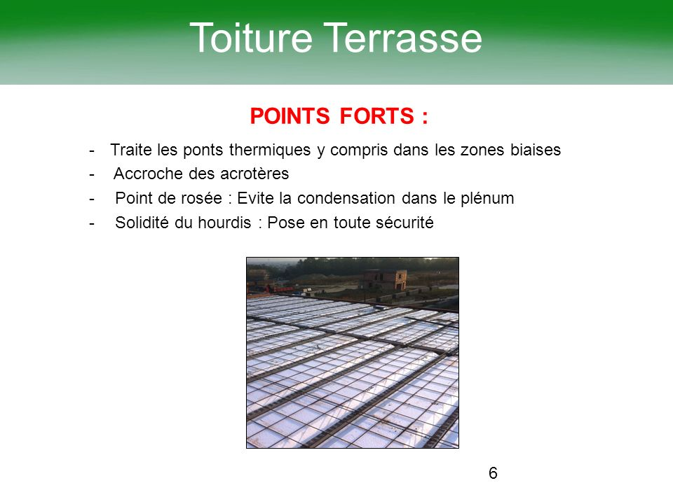 6 Toiture Terrasse POINTS FORTS : -Traite les ponts thermiques y compris dans les zones biaises - Accroche des acrotères - Point de rosée : Evite la c