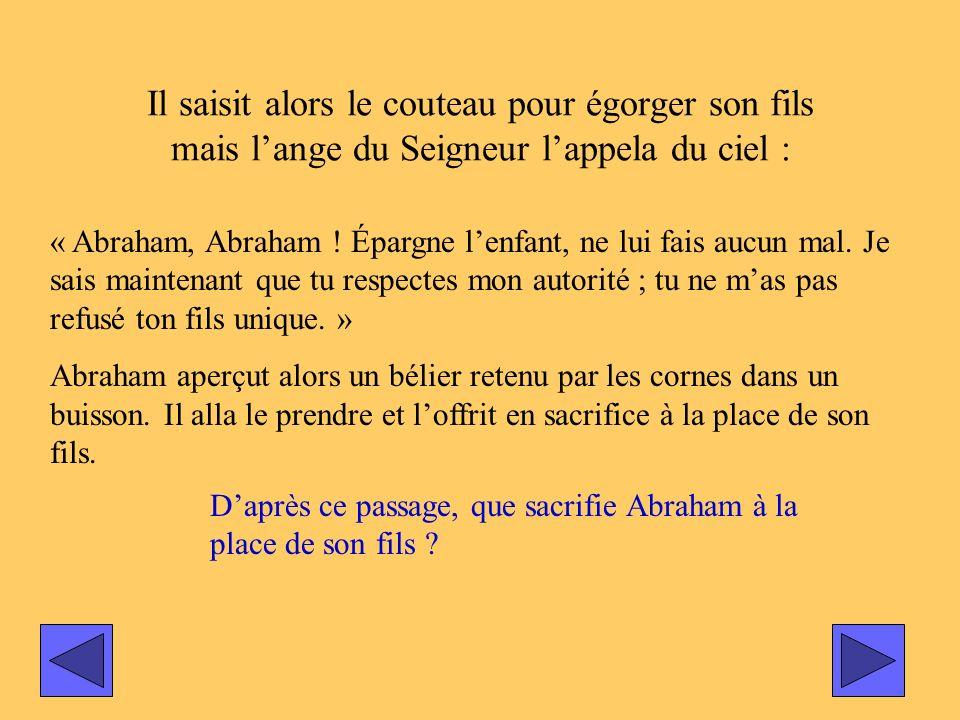 Il saisit alors le couteau pour égorger son fils mais lange du Seigneur lappela du ciel : « Abraham, Abraham ! Épargne lenfant, ne lui fais aucun mal.
