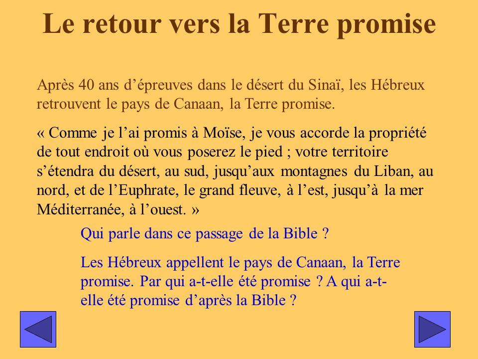Le retour vers la Terre promise Après 40 ans dépreuves dans le désert du Sinaï, les Hébreux retrouvent le pays de Canaan, la Terre promise. « Comme je
