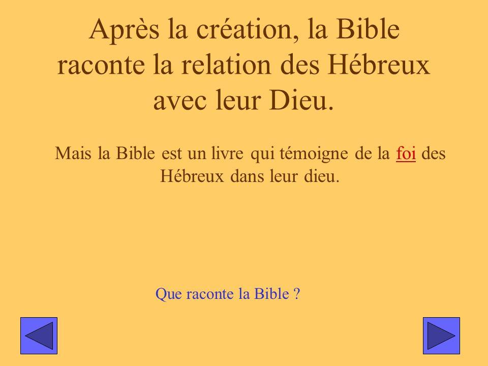Après la création, la Bible raconte la relation des Hébreux avec leur Dieu. Mais la Bible est un livre qui témoigne de la foi des Hébreux dans leur di