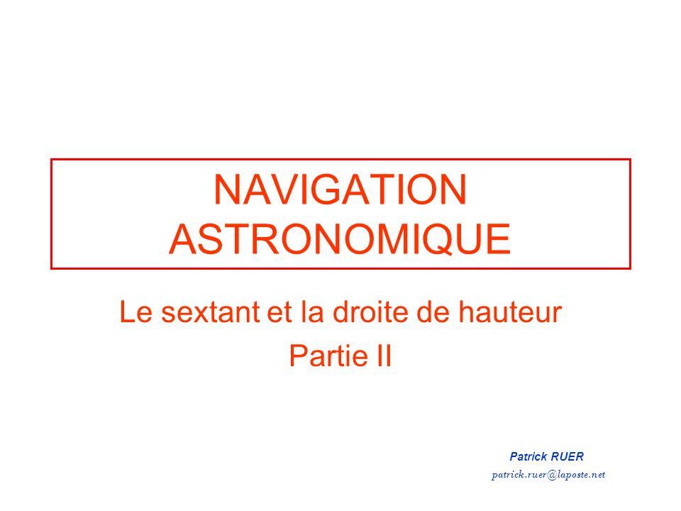 NAVIGATION ASTRONOMIQUE Le sextant et la droite de hauteur Partie II Patrick RUER patrick.ruer@laposte.net