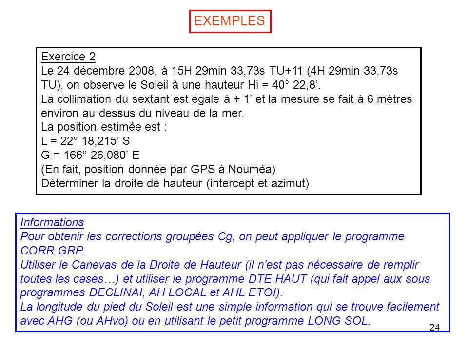 24 EXEMPLES Exercice 2 Le 24 décembre 2008, à 15H 29min 33,73s TU+11 (4H 29min 33,73s TU), on observe le Soleil à une hauteur Hi = 40° 22,8. La collim