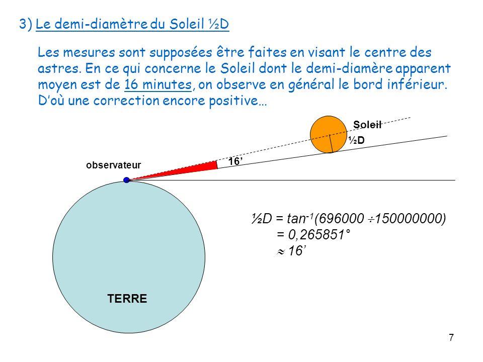 7 TERRE Soleil observateur 3) Le demi-diamètre du Soleil ½ D Les mesures sont supposées être faites en visant le centre des astres. En ce qui concerne