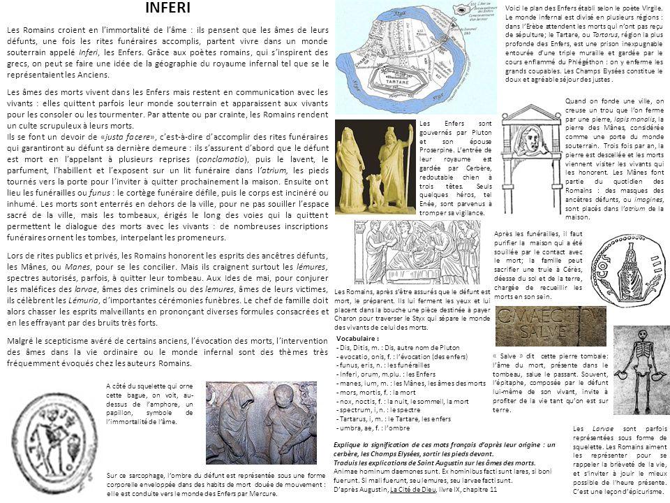 INFERI Les Romains croient en limmortalité de lâme : ils pensent que les âmes de leurs défunts, une fois les rites funéraires accomplis, partent vivre
