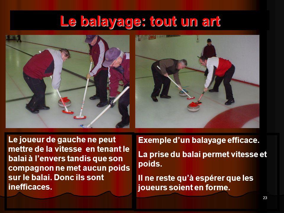 23 Le balayage: tout un art Le joueur de gauche ne peut mettre de la vitesse en tenant le balai à lenvers tandis que son compagnon ne met aucun poids sur le balai.