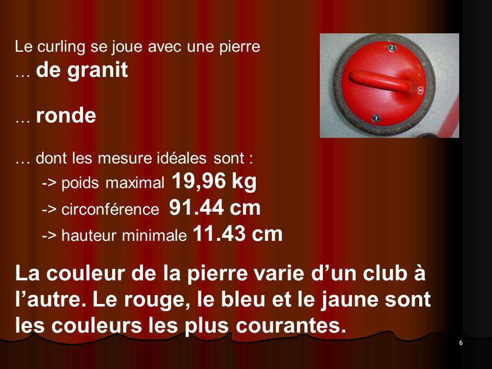 6 Le curling se joue avec une pierre … de granit … ronde … dont les mesure idéales sont : -> poids maximal 19,96 kg -> circonférence 91.44 cm -> hauteur minimale 11.43 cm La couleur de la pierre varie dun club à lautre.
