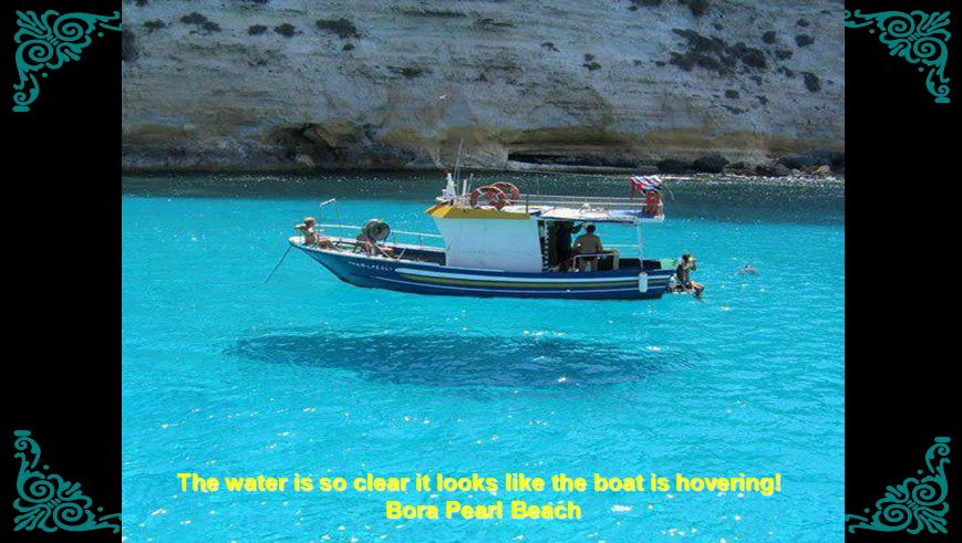 The water is so clear it looks like the boat is hovering! Bora Pearl Beach