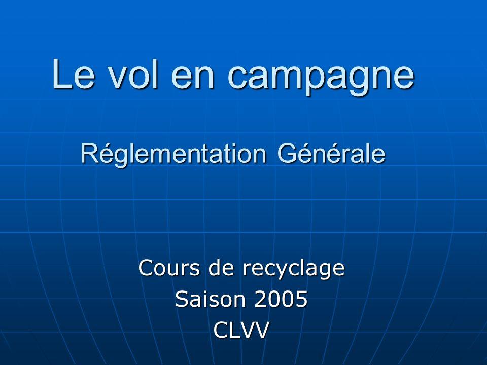 Le vol en campagne Réglementation Générale Le vol en campagne Réglementation Générale Cours de recyclage Saison 2005 CLVV
