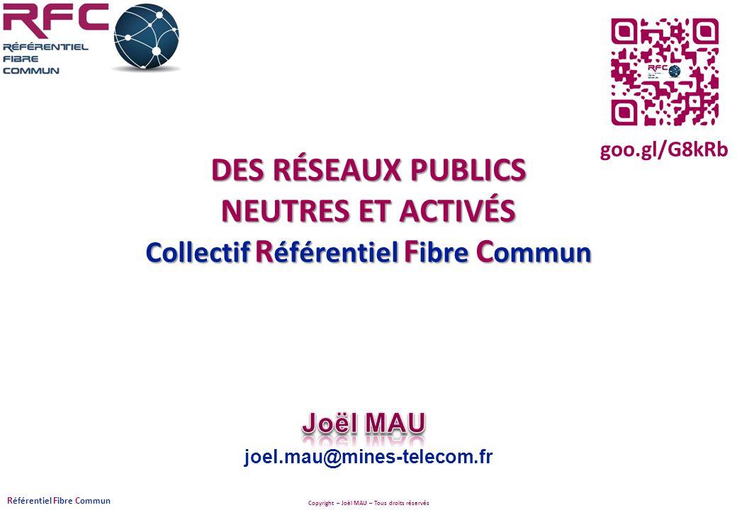 Copyright – Joël MAU – Tous droits réservés R éférentiel F ibre C ommun joel.mau@mines-telecom.fr DES RÉSEAUX PUBLICS NEUTRES ET ACTIVÉS Collectif R é