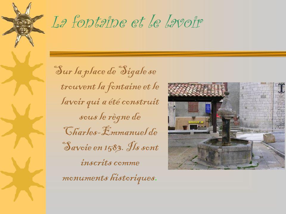 La fontaine et le lavoir Sur la place de Sigale se trouvent la fontaine et le lavoir qui a été construit sous le règne de Charles-Emmanuel de Savoie en 1583.