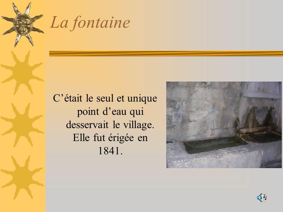 La fontaine Cétait le seul et unique point deau qui desservait le village. Elle fut érigée en 1841.